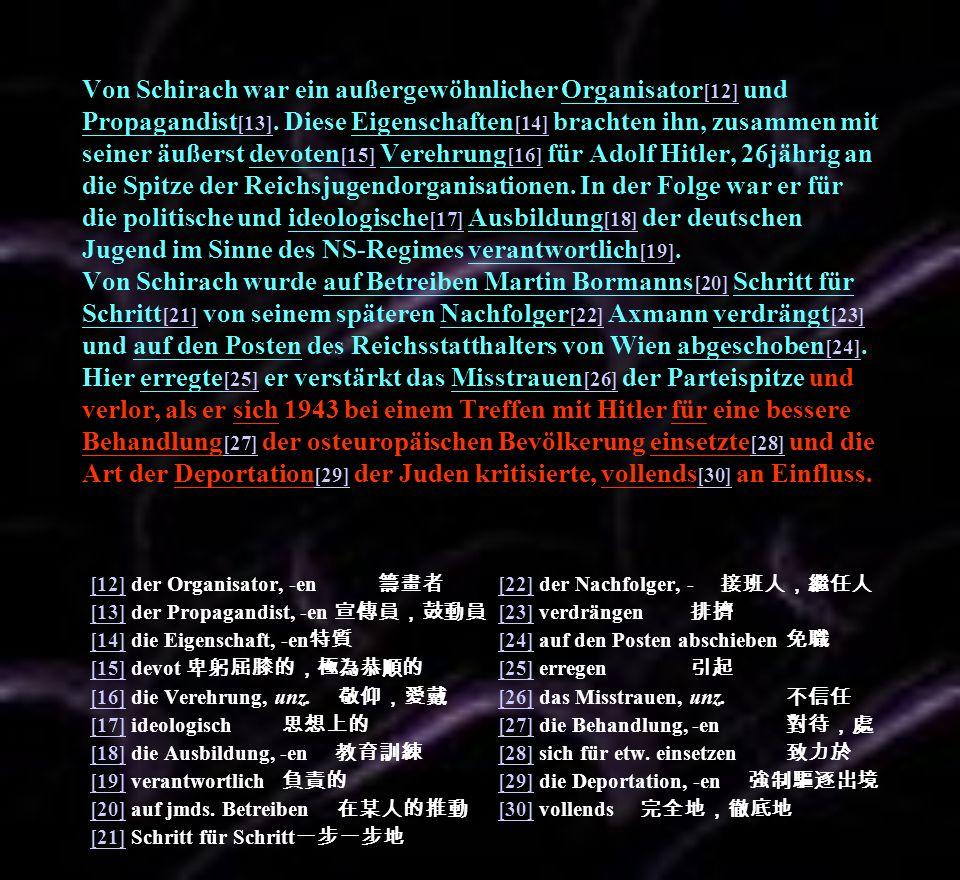 Von Schirach war ein außergewöhnlicher Organisator[12] und Propagandist[13]. Diese Eigenschaften[14] brachten ihn, zusammen mit seiner äußerst devoten[15] Verehrung[16] für Adolf Hitler, 26jährig an die Spitze der Reichsjugendorganisationen. In der Folge war er für die politische und ideologische[17] Ausbildung[18] der deutschen Jugend im Sinne des NS-Regimes verantwortlich[19]. Von Schirach wurde auf Betreiben Martin Bormanns[20] Schritt für Schritt[21] von seinem späteren Nachfolger[22] Axmann verdrängt[23] und auf den Posten des Reichsstatthalters von Wien abgeschoben[24]. Hier erregte[25] er verstärkt das Misstrauen[26] der Parteispitze und verlor, als er sich 1943 bei einem Treffen mit Hitler für eine bessere Behandlung[27] der osteuropäischen Bevölkerung einsetzte[28] und die Art der Deportation[29] der Juden kritisierte, vollends[30] an Einfluss.